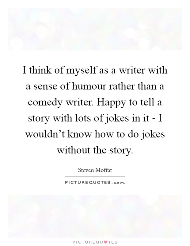 I think of myself as a writer with a sense of humour rather than a comedy writer. Happy to tell a story with lots of jokes in it - I wouldn't know how to do jokes without the story Picture Quote #1
