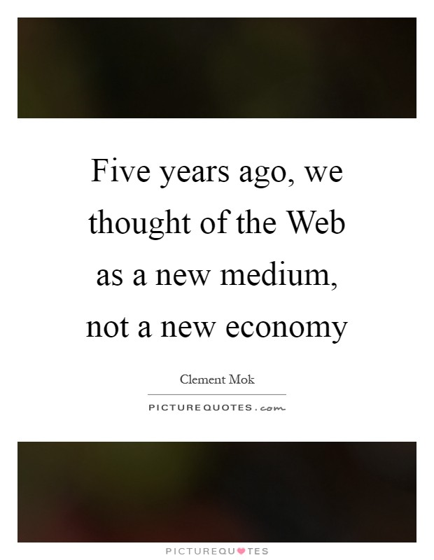 Five years ago, we thought of the Web as a new medium, not a new economy Picture Quote #1