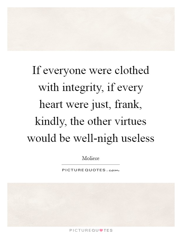 If everyone were clothed with integrity, if every heart were just, frank, kindly, the other virtues would be well-nigh useless Picture Quote #1