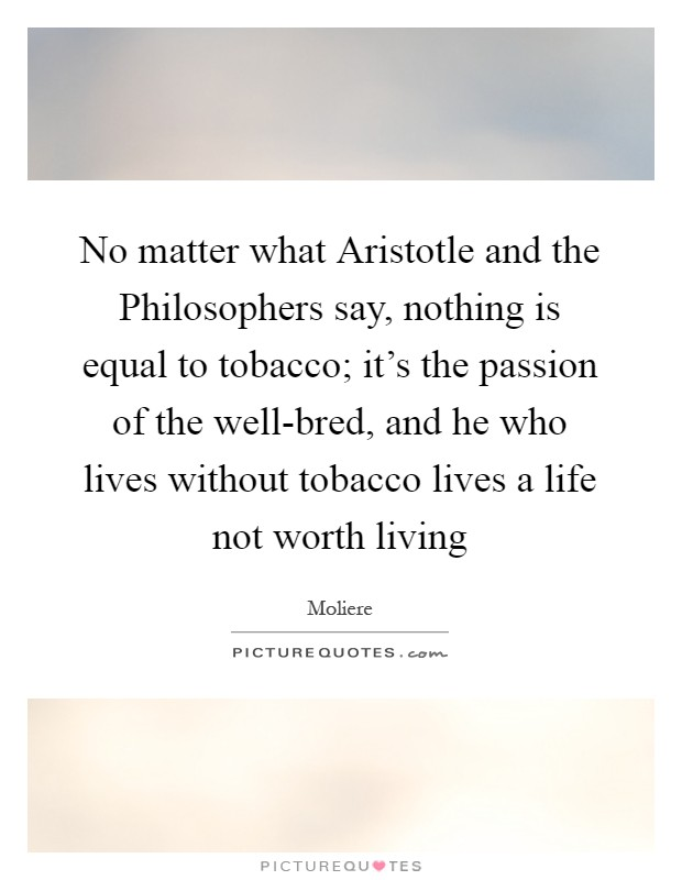 No matter what Aristotle and the Philosophers say, nothing is equal to tobacco; it's the passion of the well-bred, and he who lives without tobacco lives a life not worth living Picture Quote #1