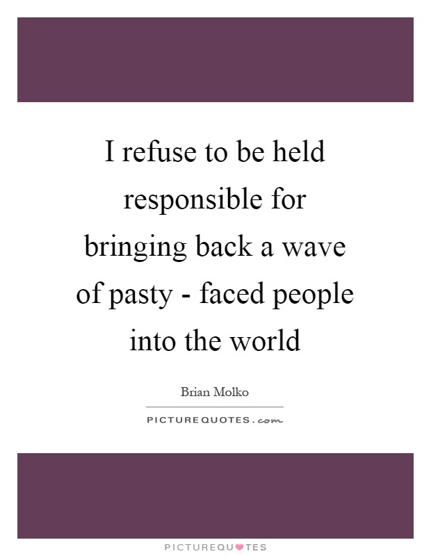 I refuse to be held responsible for bringing back a wave of pasty - faced people into the world Picture Quote #1
