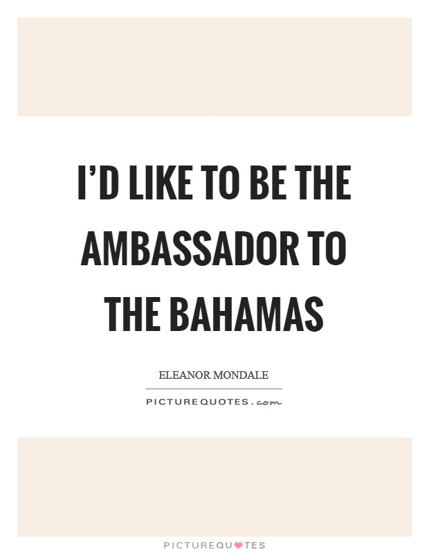 I'd like to be the ambassador to the Bahamas Picture Quote #1