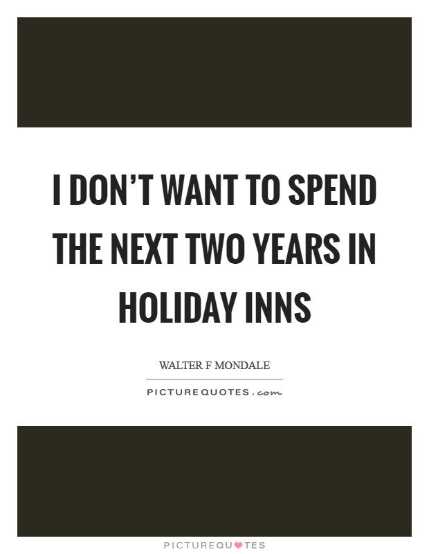 I don't want to spend the next two years in Holiday Inns Picture Quote #1