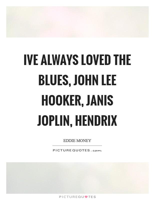 Ive always loved the blues, John Lee Hooker, Janis Joplin, Hendrix Picture Quote #1