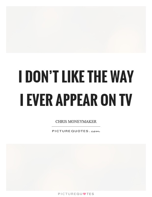 I don't like the way I ever appear on TV Picture Quote #1