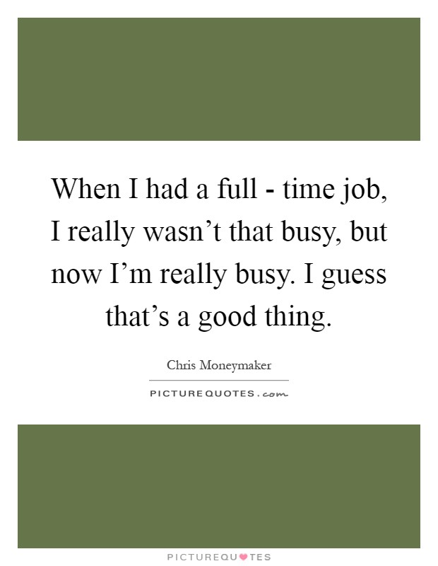 When I had a full - time job, I really wasn't that busy, but now I'm really busy. I guess that's a good thing Picture Quote #1