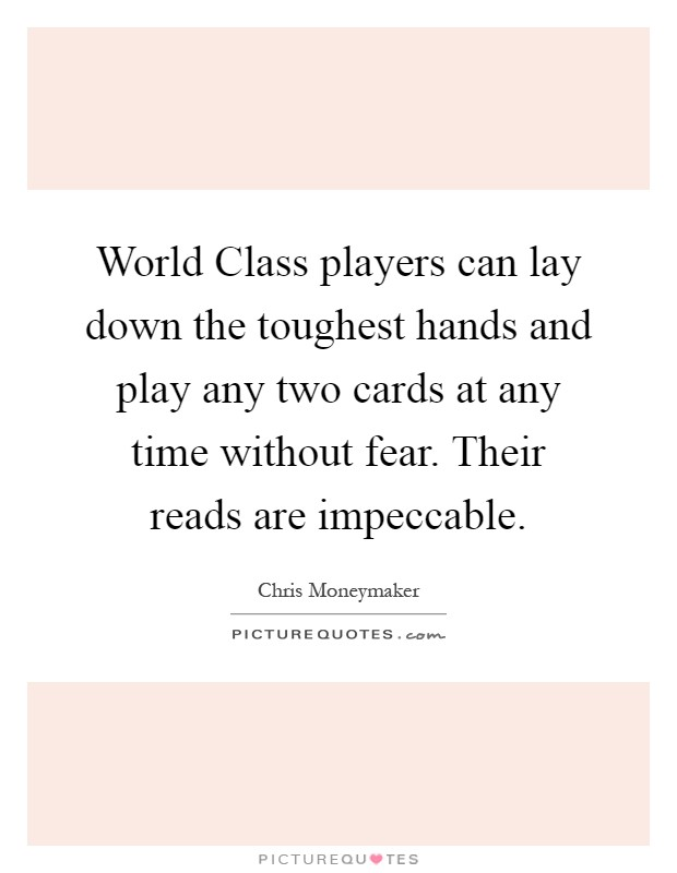 World Class players can lay down the toughest hands and play any two cards at any time without fear. Their reads are impeccable Picture Quote #1