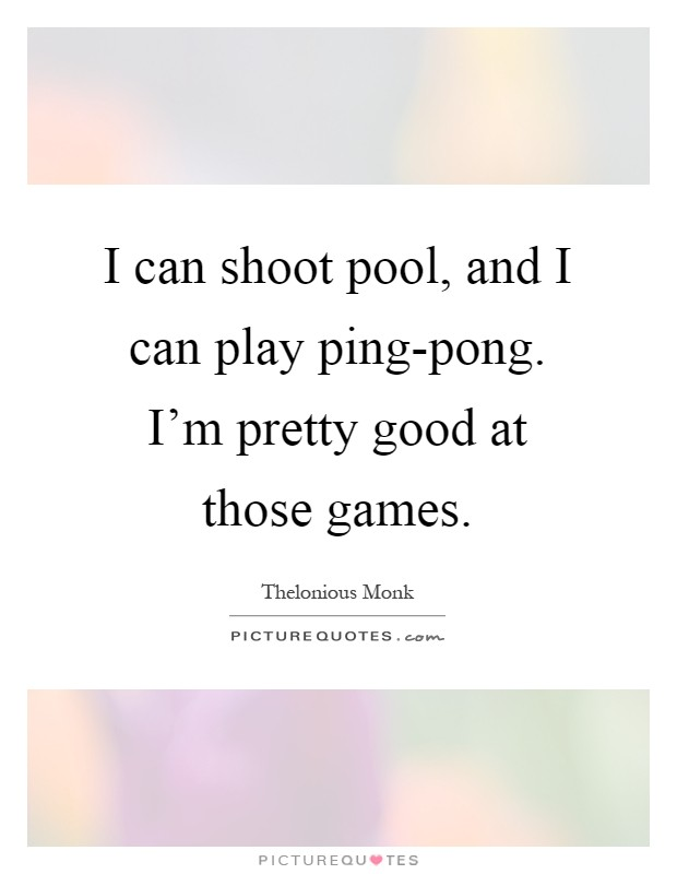 I can shoot pool, and I can play ping-pong. I'm pretty good at those games Picture Quote #1
