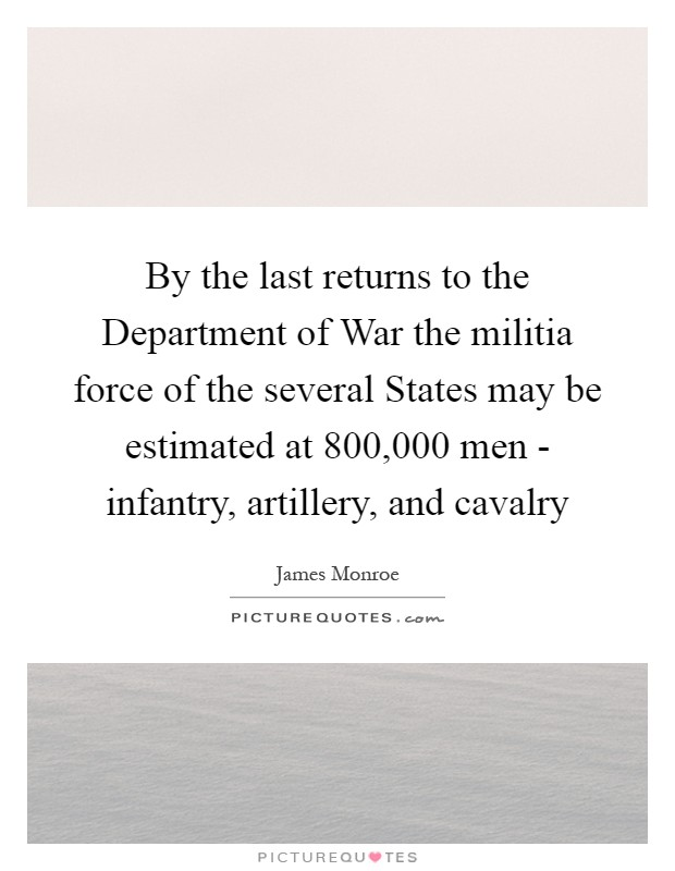 By the last returns to the Department of War the militia force of the several States may be estimated at 800,000 men - infantry, artillery, and cavalry Picture Quote #1