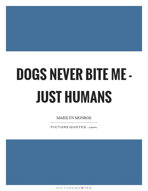 Dogs never bite me - just humans Picture Quote #1