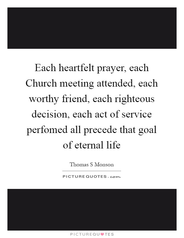 Each heartfelt prayer, each Church meeting attended, each worthy friend, each righteous decision, each act of service perfomed all precede that goal of eternal life Picture Quote #1