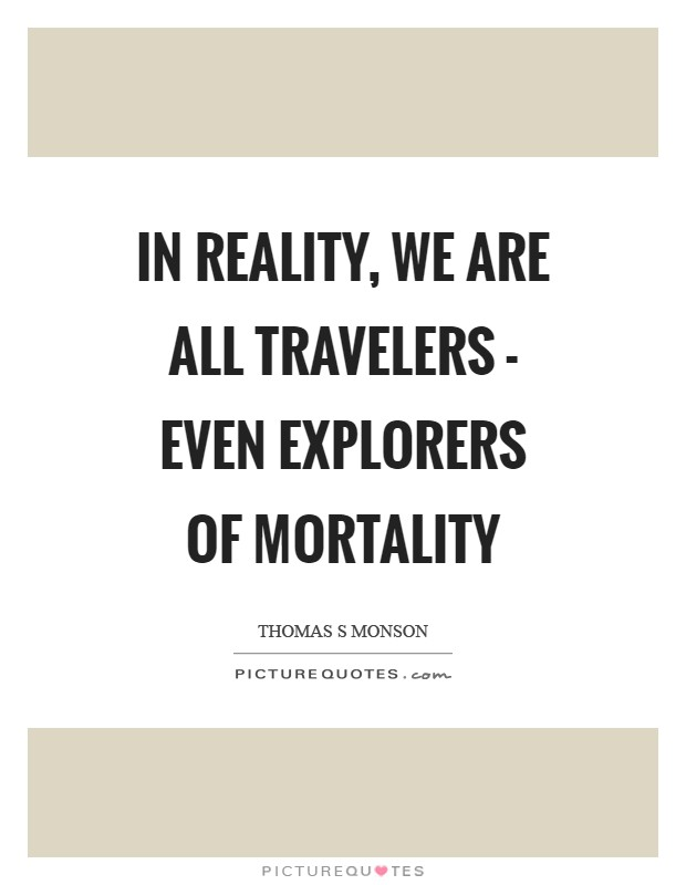 In reality, we are all travelers - even explorers of mortality Picture Quote #1