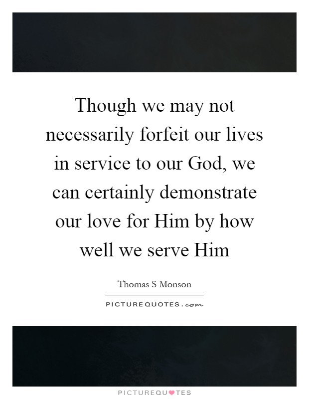 Though we may not necessarily forfeit our lives in service to our God, we can certainly demonstrate our love for Him by how well we serve Him Picture Quote #1