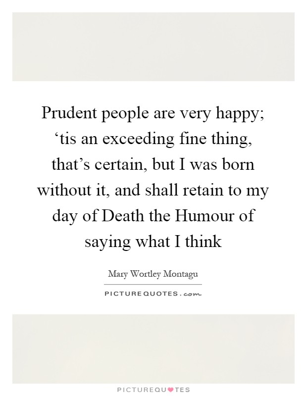 Prudent people are very happy; 'tis an exceeding fine thing, that's certain, but I was born without it, and shall retain to my day of Death the Humour of saying what I think Picture Quote #1
