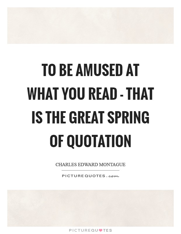 To be amused at what you read - that is the great spring of quotation Picture Quote #1