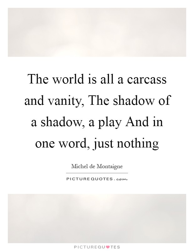 The world is all a carcass and vanity, The shadow of a shadow, a play And in one word, just nothing Picture Quote #1