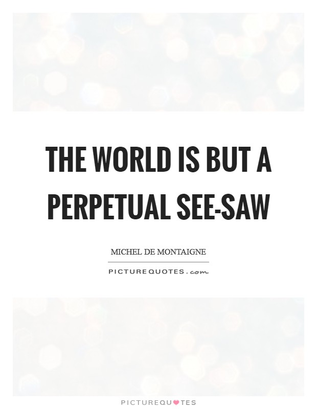 The world is but a perpetual see-saw Picture Quote #1