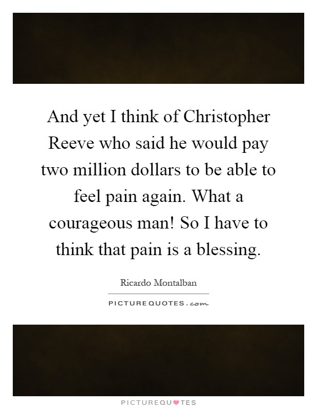 And yet I think of Christopher Reeve who said he would pay two million dollars to be able to feel pain again. What a courageous man! So I have to think that pain is a blessing Picture Quote #1