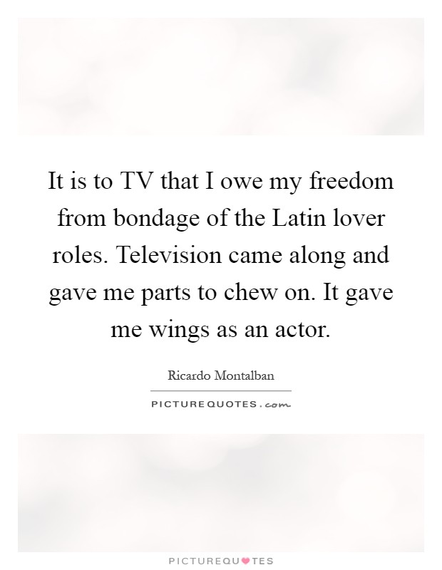 It is to TV that I owe my freedom from bondage of the Latin lover roles. Television came along and gave me parts to chew on. It gave me wings as an actor Picture Quote #1