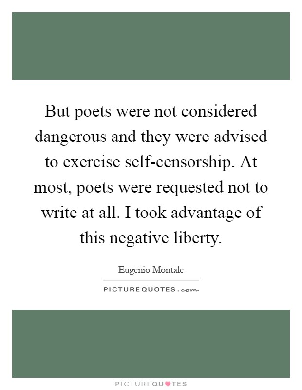 But poets were not considered dangerous and they were advised to exercise self-censorship. At most, poets were requested not to write at all. I took advantage of this negative liberty Picture Quote #1