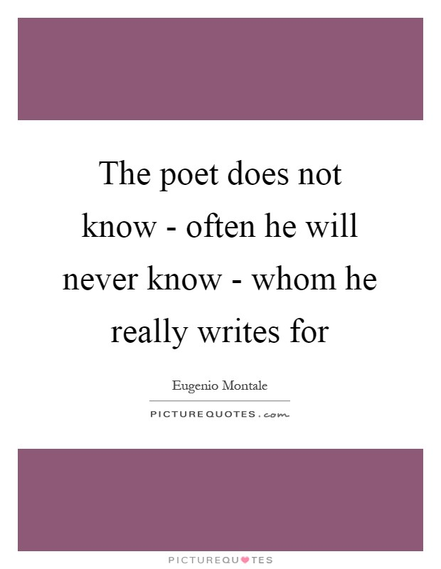 The poet does not know - often he will never know - whom he really writes for Picture Quote #1