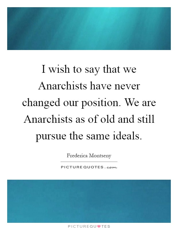I wish to say that we Anarchists have never changed our position. We are Anarchists as of old and still pursue the same ideals Picture Quote #1