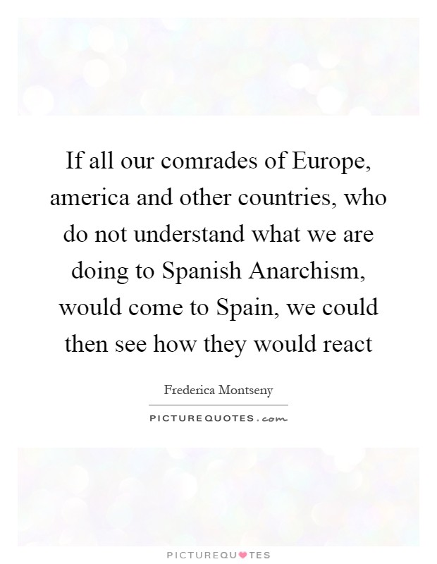 If all our comrades of Europe, america and other countries, who do not understand what we are doing to Spanish Anarchism, would come to Spain, we could then see how they would react Picture Quote #1