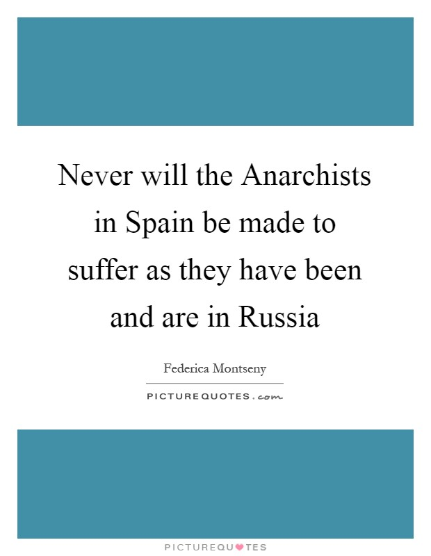 Never will the Anarchists in Spain be made to suffer as they have been and are in Russia Picture Quote #1
