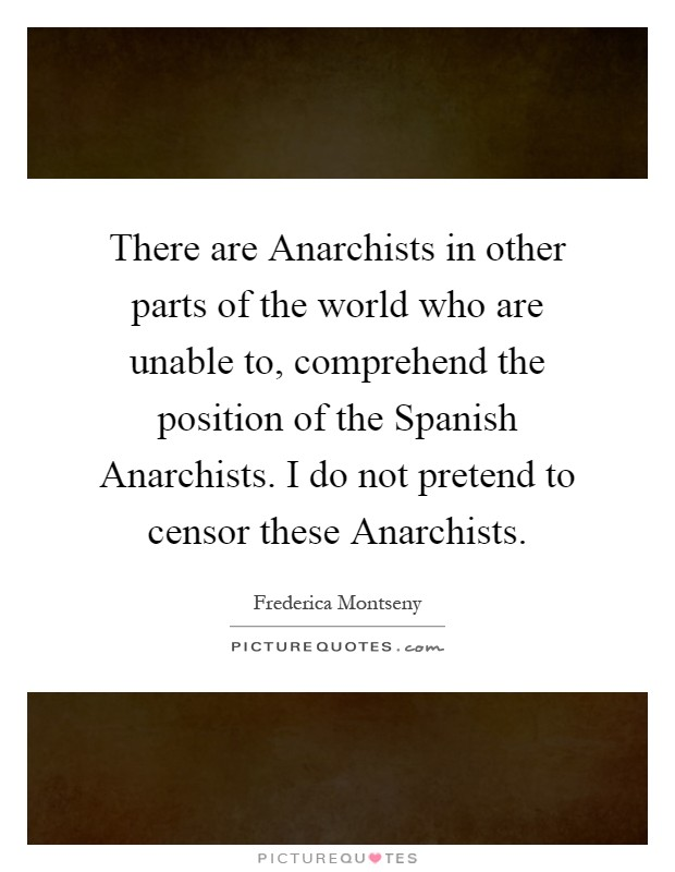 There are Anarchists in other parts of the world who are unable to, comprehend the position of the Spanish Anarchists. I do not pretend to censor these Anarchists Picture Quote #1