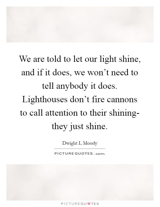 We are told to let our light shine, and if it does, we won't need to tell anybody it does. Lighthouses don't fire cannons to call attention to their shining- they just shine Picture Quote #1