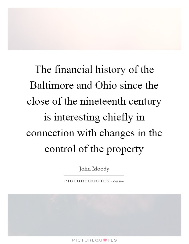 The financial history of the Baltimore and Ohio since the close of the nineteenth century is interesting chiefly in connection with changes in the control of the property Picture Quote #1