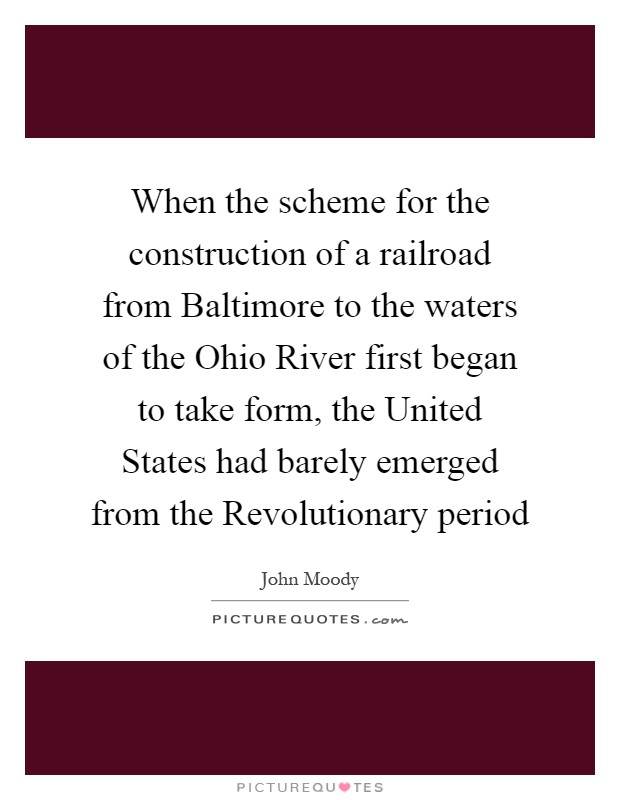 When the scheme for the construction of a railroad from Baltimore to the waters of the Ohio River first began to take form, the United States had barely emerged from the Revolutionary period Picture Quote #1