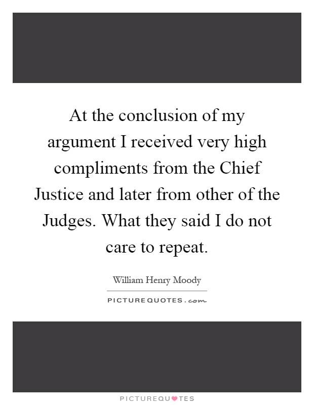 At the conclusion of my argument I received very high compliments from the Chief Justice and later from other of the Judges. What they said I do not care to repeat Picture Quote #1