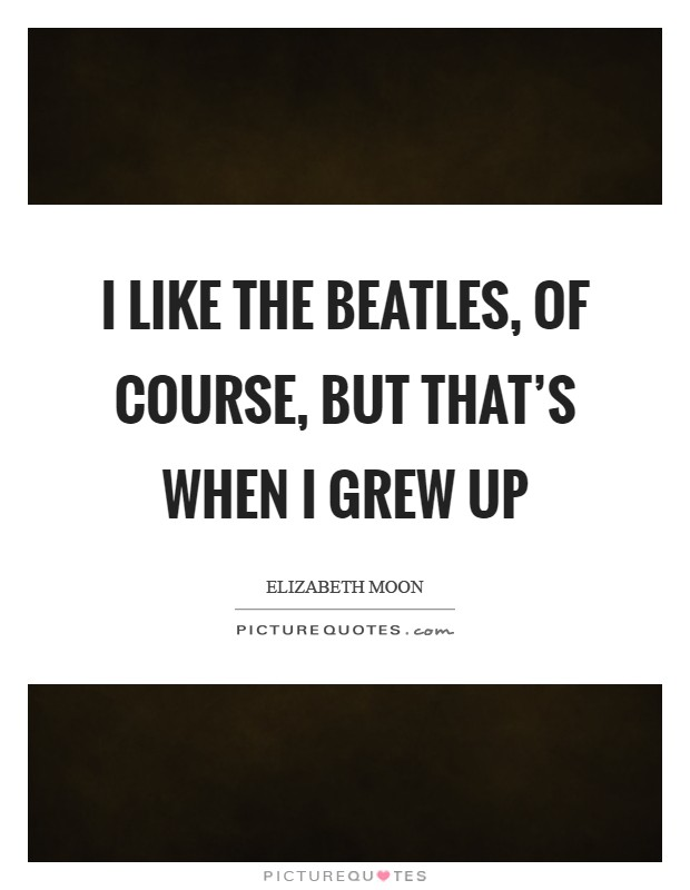 I like the Beatles, of course, but that's when I grew up Picture Quote #1