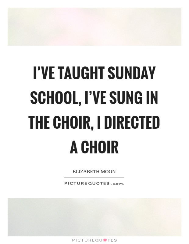 I've taught Sunday school, I've sung in the choir, I directed a choir Picture Quote #1
