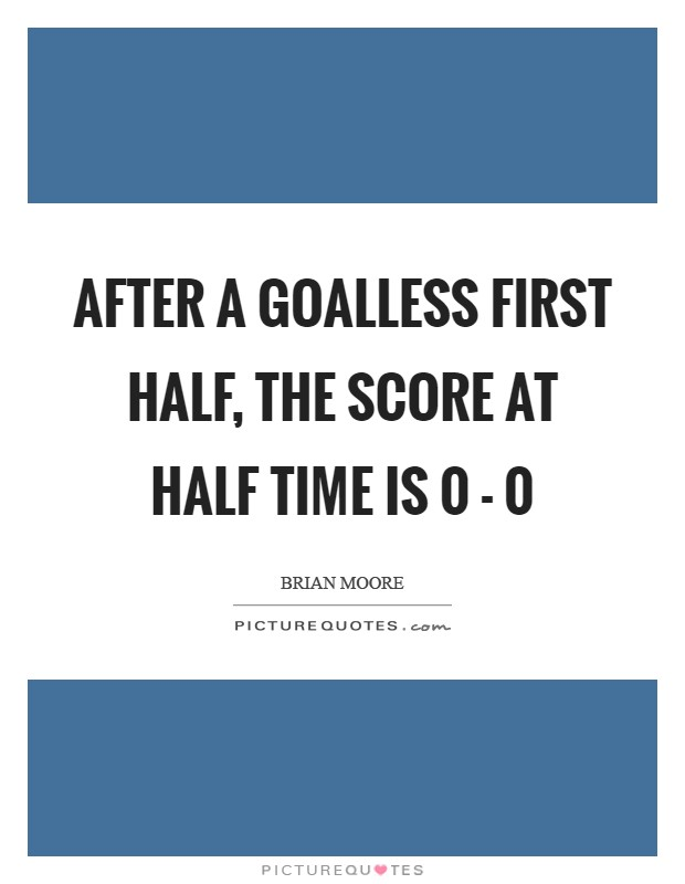 After a goalless first half, the score at half time is 0 - 0 Picture Quote #1