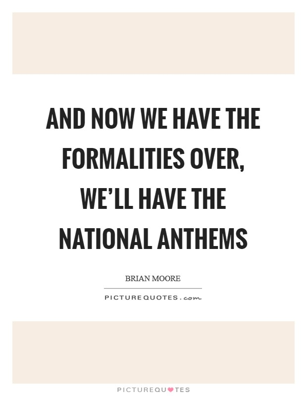 And now we have the formalities over, we'll have the National Anthems Picture Quote #1