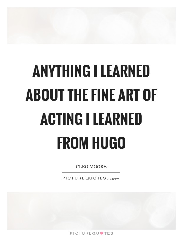 Anything I learned about the fine art of acting I learned from Hugo Picture Quote #1