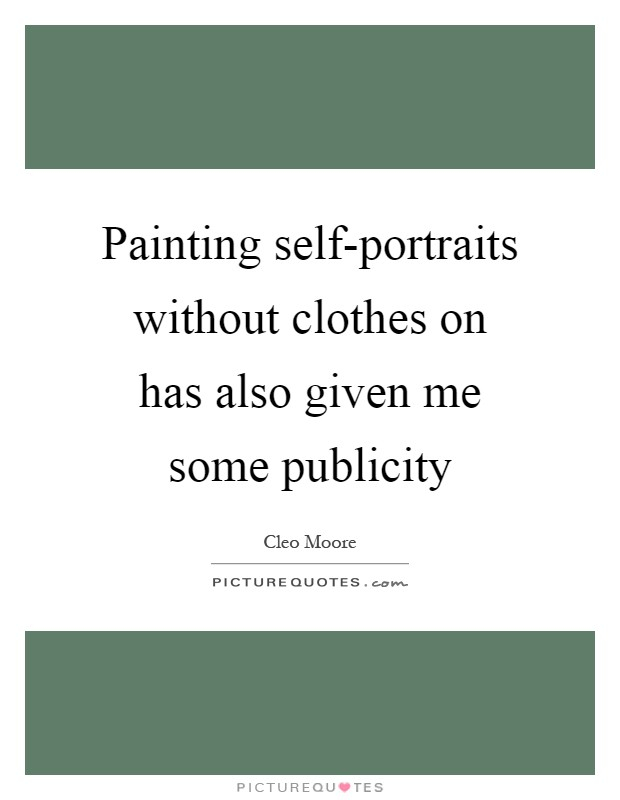 Painting self-portraits without clothes on has also given me some publicity Picture Quote #1