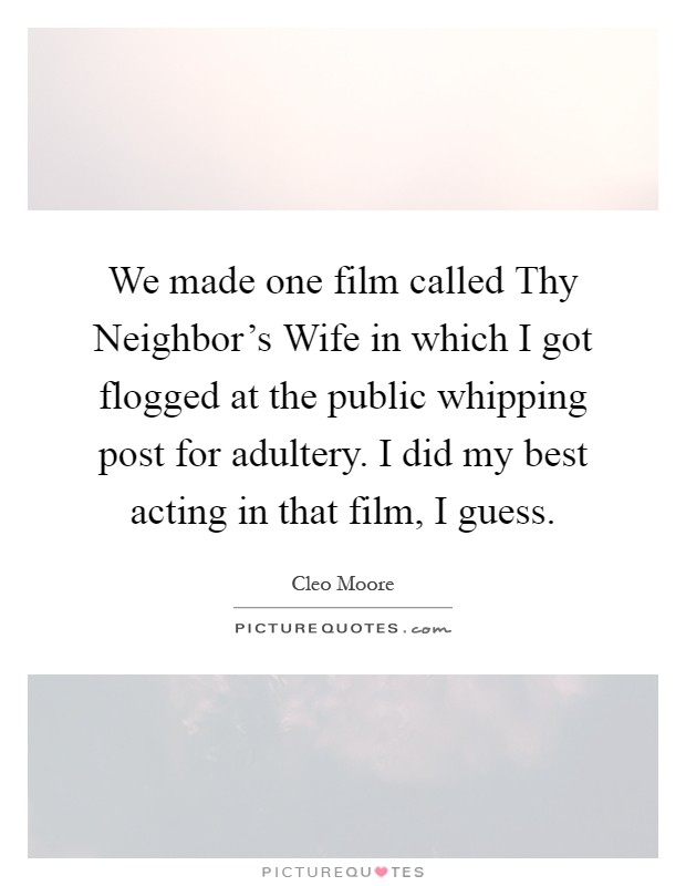 We made one film called Thy Neighbor's Wife in which I got flogged at the public whipping post for adultery. I did my best acting in that film, I guess Picture Quote #1