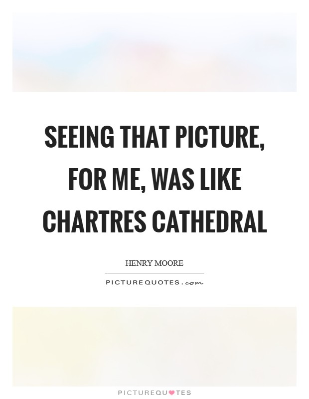 Seeing that picture, for me, was like Chartres Cathedral Picture Quote #1