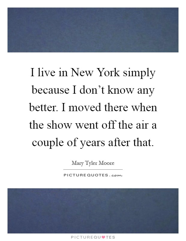 I live in New York simply because I don't know any better. I moved there when the show went off the air a couple of years after that Picture Quote #1