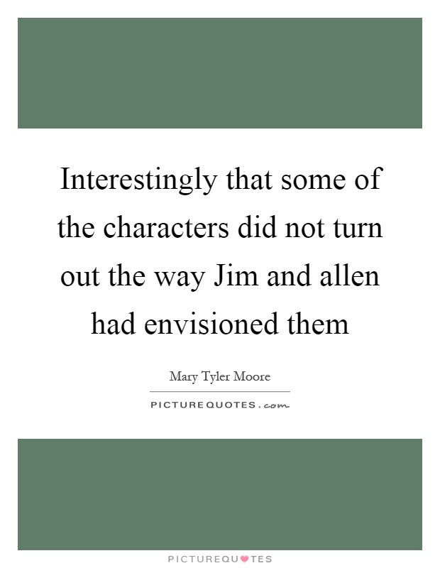 Interestingly that some of the characters did not turn out the way Jim and allen had envisioned them Picture Quote #1