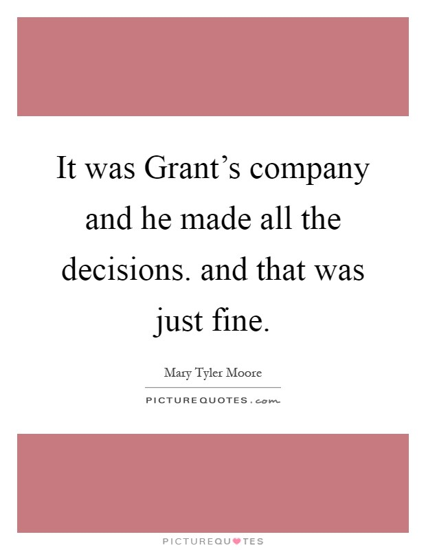 It was Grant's company and he made all the decisions. and that was just fine Picture Quote #1