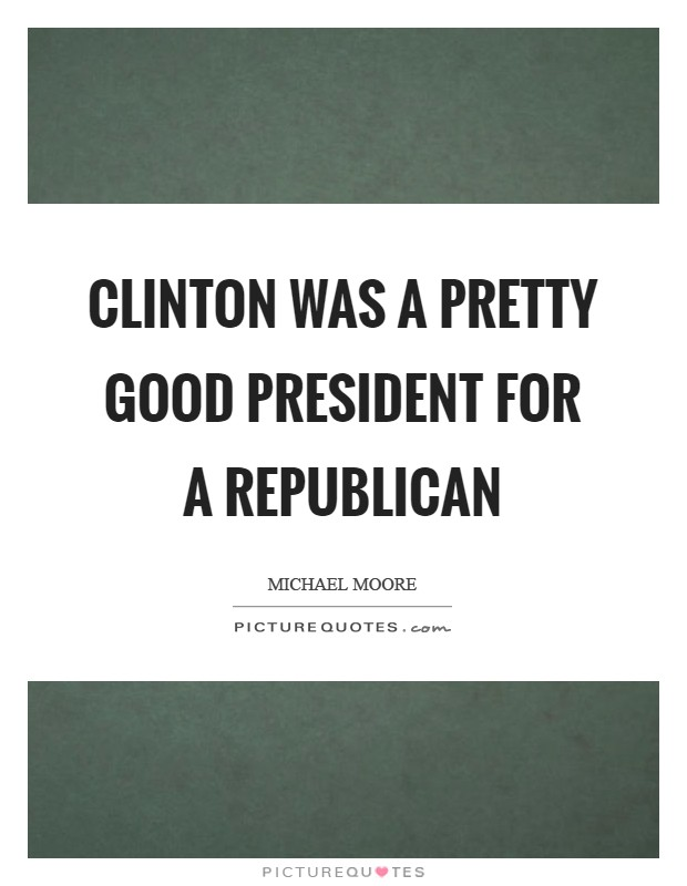 Clinton was a pretty good president for a Republican Picture Quote #1