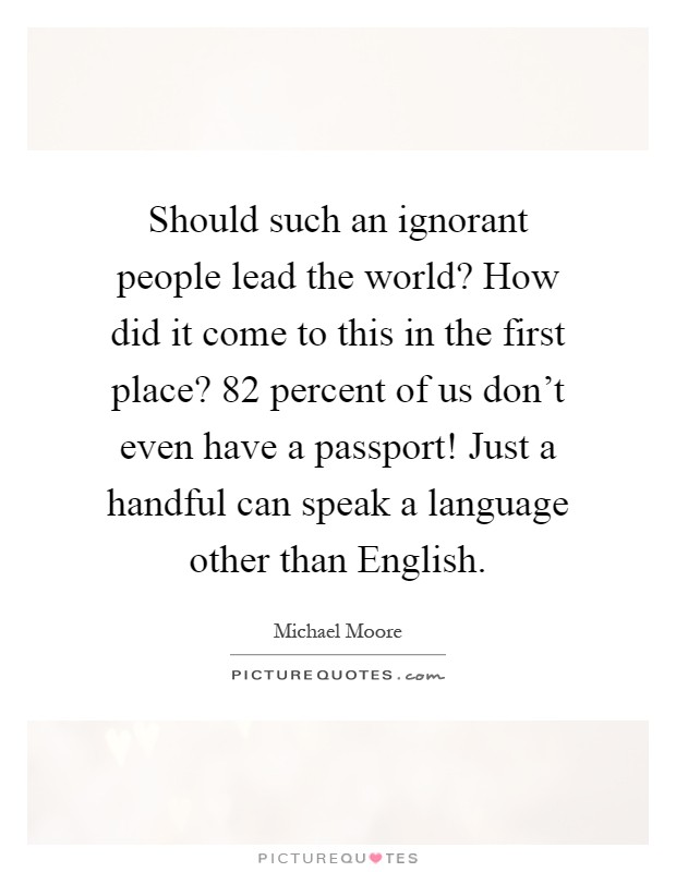 Should such an ignorant people lead the world? How did it come to this in the first place? 82 percent of us don't even have a passport! Just a handful can speak a language other than English Picture Quote #1