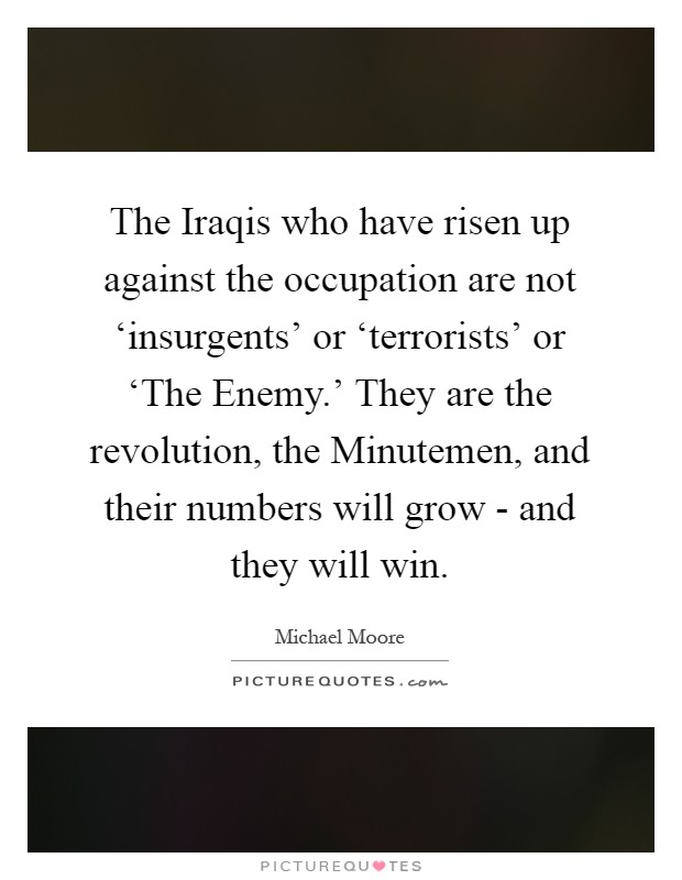 The Iraqis who have risen up against the occupation are not 'insurgents' or 'terrorists' or 'The Enemy.' They are the revolution, the Minutemen, and their numbers will grow - and they will win Picture Quote #1