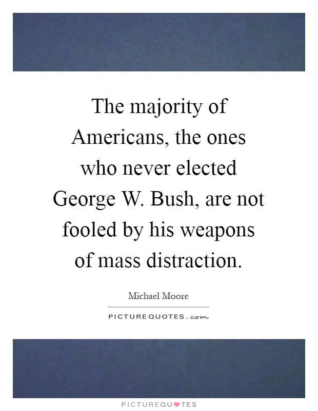 The majority of Americans, the ones who never elected George W. Bush, are not fooled by his weapons of mass distraction Picture Quote #1