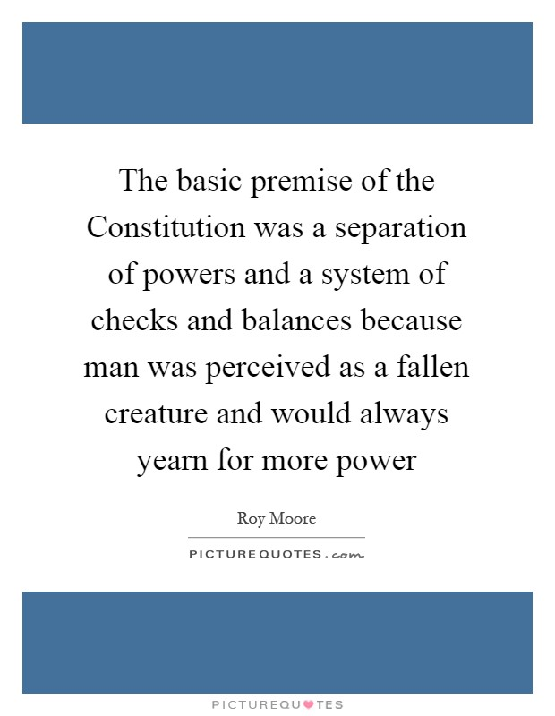 The basic premise of the Constitution was a separation of powers and a system of checks and balances because man was perceived as a fallen creature and would always yearn for more power Picture Quote #1