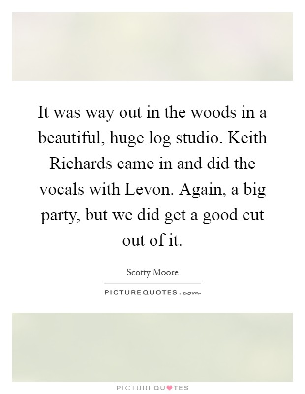 It was way out in the woods in a beautiful, huge log studio. Keith Richards came in and did the vocals with Levon. Again, a big party, but we did get a good cut out of it Picture Quote #1
